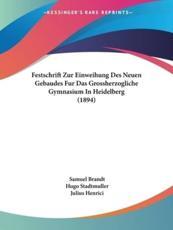Festschrift Zur Einweihung Des Neuen Gebaudes Fur Das Grossherzogliche Gymnasium in Heidelberg (1894) - Samuel Brandt