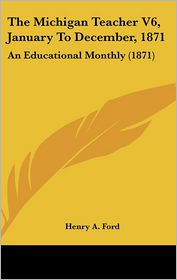 The Michigan Teacher V6, January To December, 1871 - Henry A. Ford (Editor)