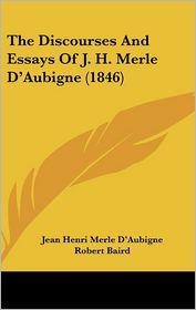 The Discourses And Essays Of J.H. Merle D'Aubigne (1846) - Jean Henri Merle D'Aubigne, Charles Washington Baird (Translator), Robert Baird (Introduction)