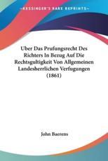Uber Das Prufungsrecht Des Richters in Bezug Auf Die Rechtsgultigkeit Von Allgemeinen Landesherrlichen Verfugungen (1861) - John Baerens