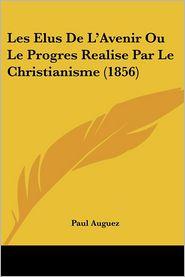 Les Elus De L'Avenir Ou Le Progres Realise Par Le Christianisme (1856) - Paul Auguez