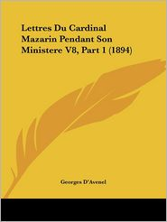 Lettres Du Cardinal Mazarin Pendant Son Ministere V8, Part 1 (1894) (French Edition)
