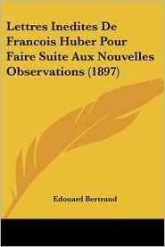 Lettres Inedites de Francois Huber Pour Faire Suite Aux Nouvelles Observations (1897) - Edouard Bertrand (Introduction)