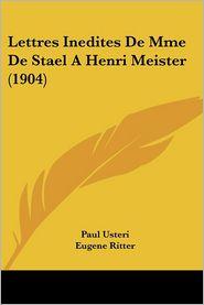 Lettres Inedites de Mme de Stael a Henri Meister (1904) - Paul Usteri (Editor), Eugene Ritter (Editor)
