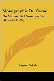 Monographie Du Cacao: Ou Manuel de L'Amateur de Chocolat (1827) - Auguste Gallais