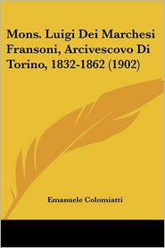 Mons. Luigi Dei Marchesi Fransoni, Arcivescovo Di Torino, 1832-1862 (1902) - Emanuele Colomiatti