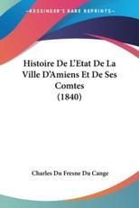 Histoire de L'Etat de La Ville D'Amiens Et de Ses Comtes (1840) - Charles Du Fresne Cange