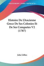 Histoire de L'Ancienne Grece de Ses Colonies Et de Ses Conquetes V2 (1787) - John Gillies