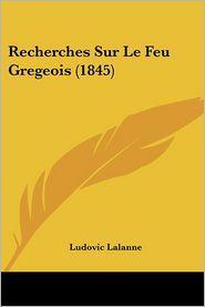 Recherches Sur Le Feu Gregeois (1845) - Ludovic Lalanne
