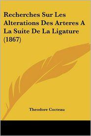 Recherches Sur Les Alterations Des Arteres A La Suite De La Ligature (1867) - Theodore Cocteau