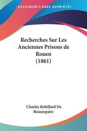 Recherches Sur Les Anciennes Prisons De Rouen (1861) - Charles Robillard De Beaurepaire