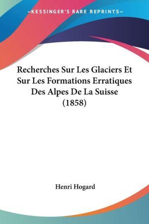 Recherches Sur Les Glaciers Et Sur Les Formations Erratiques Des Alpes De La Suisse (1858) - Henri Hogard