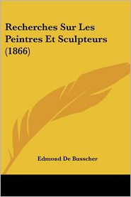 Recherches Sur Les Peintres Et Sculpteurs (1866) - Edmond De Busscher