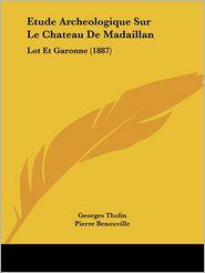 Etude Archeologique Sur Le Chateau de Madaillan: Lot Et Garonne (1887) - Georges Tholin, Pierre Benouville