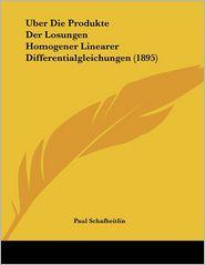 Uber Die Produkte Der Losungen Homogener Linearer Differentialgleichungen (1895) - Paul Schafheitlin