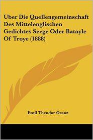 Uber Die Quellengemeinschaft Des Mittelenglischen Gedichtes Seege Oder Batayle Of Troye (1888) - Emil Theodor Granz