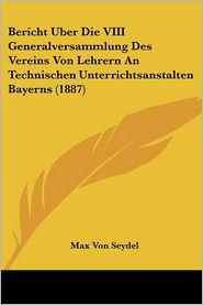 Bericht Uber Die VIII Generalversammlung Des Vereins Von Lehrern an Technischen Unterrichtsanstalten Bayerns (1887)