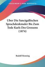 Uber Die Sanctgallischen Sprachdenkmaler Bis Zum Tode Karls Des Grossens (1874) - Rudolf Henning