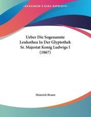 Ueber Die Sogenannte Leukothea in Der Glyptothek Sr. Majestat Konig Ludwigs I (1867) - Heinrich Brunn