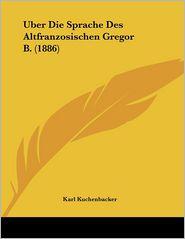 Uber Die Sprache Des Altfranzosischen Gregor B. (1886) - Karl Kuchenbacker