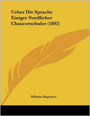 Ueber Die Sprache Einiger Nordlicher Chaucerschuler (1892) - Wilhelm Hagedorn