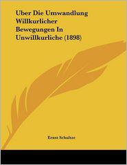 Uber Die Umwandlung Willkurlicher Bewegungen In Unwillkurliche (1898) - Ernst Schultze