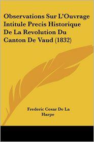 Observations Sur L'Ouvrage Intitule Precis Historique De La Revolution Du Canton De Vaud (1832) - Frederic Cesar De La Harpe