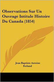 Observations Sur Un Ouvrage Intitule Histoire Du Canada (1854) - Jean Baptiste Antoine Ferland