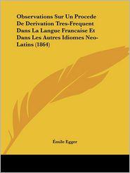 Observations Sur Un Procede De Derivation Tres-Frequent Dans La Langue Francaise Et Dans Les Autres Idiomes Neo-Latins (1864) - Eimile Egger