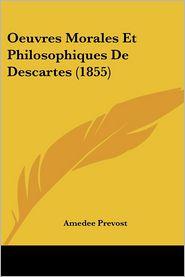 Oeuvres Morales Et Philosophiques De Descartes (1855) - Amedee Prevost