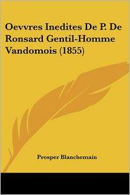 Oevvres Inedites De P. De Ronsard Gentil-Homme Vandomois (1855) - Prosper Blanchemain (Editor)
