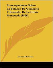 Preocupaciones Sobre La Balanza De Comercio Y Remedio De La Crisis Monetaria (1866) - Ducazcal Publisher