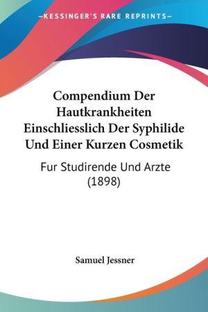 Compendium Der Hautkrankheiten Einschliesslich Der Syphilide Und Einer Kurzen Cosmetik - Samuel Jessner