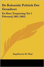 de Koloniale Politiek Der Grondwet: En Hare Toepassing Tot 1 Febraurij 1862 (1863) - Engelbertus De Waal
