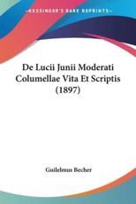 de Lucii Junii Moderati Columellae Vita Et Scriptis (1897) - Guilelmus Becher