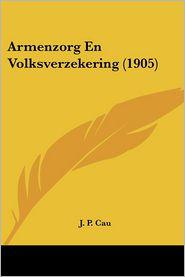 Armenzorg En Volksverzekering (1905) - J. P. Cau