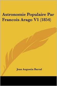 Astronomie Populaire Par Francois Arago V1 (1854) - Jean Augustin Barral (Editor)