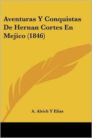 Aventuras Y Conquistas De Hernan Cortes En Mejico (1846) - A. Alrich Y Elias