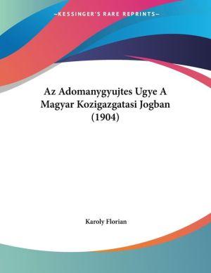 Az Adomanygyujtes Ugye A Magyar Kozigazgatasi Jogban (1904) - Karoly Florian