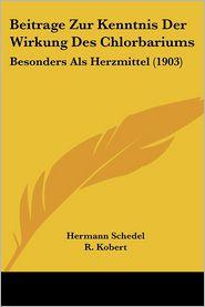 Beitrage Zur Kenntnis Der Wirkung Des Chlorbariums: Besonders ALS Herzmittel (1903) - Hermann Schedel, Foreword by R. Kobert