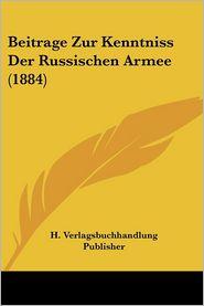 Beitrage Zur Kenntniss Der Russischen Armee (1884) - H. Verlagsbuchhandlung Publisher