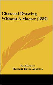 Charcoal Drawing Without A Master (1880) - Karl Robert, Elizabeth Haven Appleton (Translator)