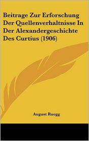 Beitrage Zur Erforschung Der Quellenverhaltnisse in Der Alexandergeschichte Des Curtius (1906) - August Ruegg