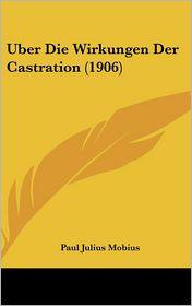 Uber Die Wirkungen Der Castration (1906) - Paul Julius Mobius