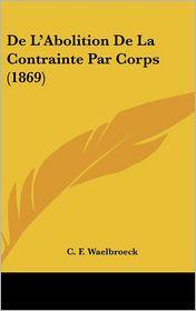 De L'Abolition De La Contrainte Par Corps (1869) - C. F. Waelbroeck