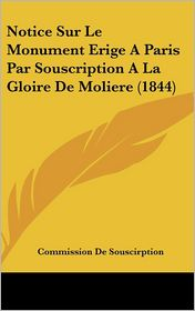 Notice Sur Le Monument Erige A Paris Par Souscription A La Gloire De Moliere (1844) - Commission De Souscirption