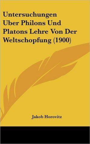 Untersuchungen Uber Philons Und Platons Lehre Von Der Weltschopfung (1900) - Jakob Horovitz