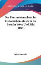 Der Paramentenschatz Im Historischen Museum Zu Bern in Wort Und Bild (1895) - Jakob Stammler