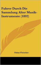 Fuhrer Durch Die Sammlung Alter Musik-Instrumente (1892) - Oskar Fleischer