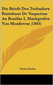 Die Briefe Des Trobadors Raimbaut De Vaqueiras An Bonifaz I, Markgrafen Von Monferrat (1893) - Oscar Schultz
